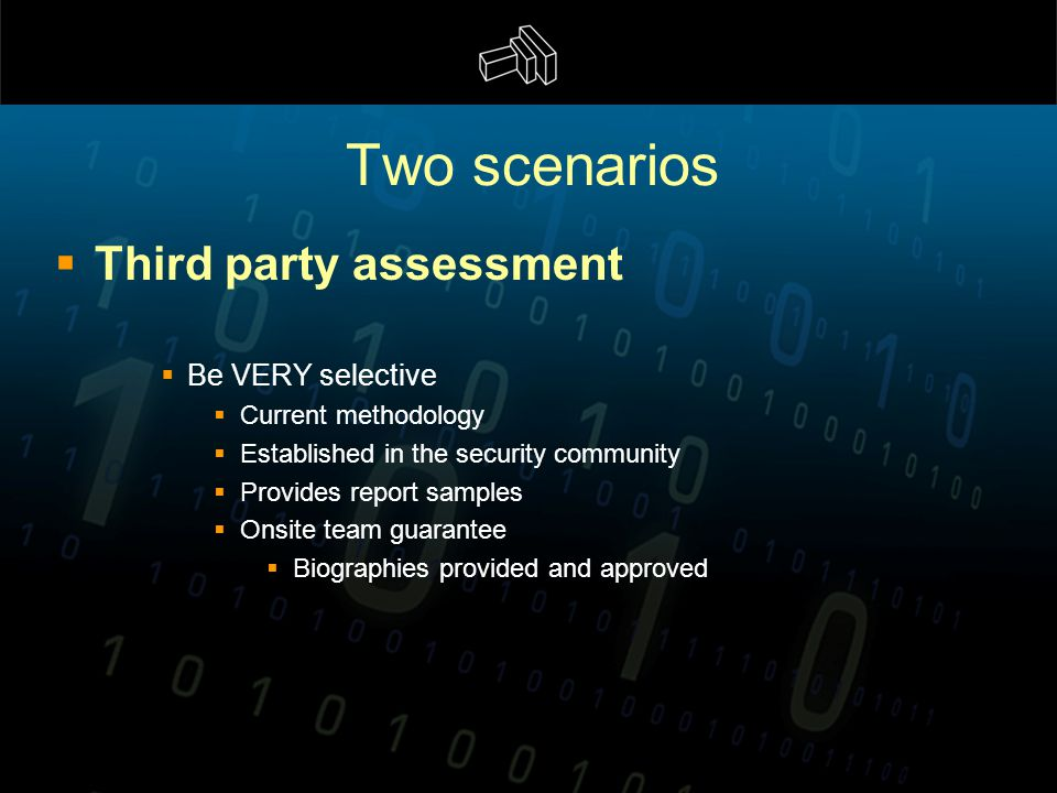 Two scenarios  Third party assessment  Be VERY selective  Current methodology  Established in the security community  Provides report samples  Onsite team guarantee  Biographies provided and approved