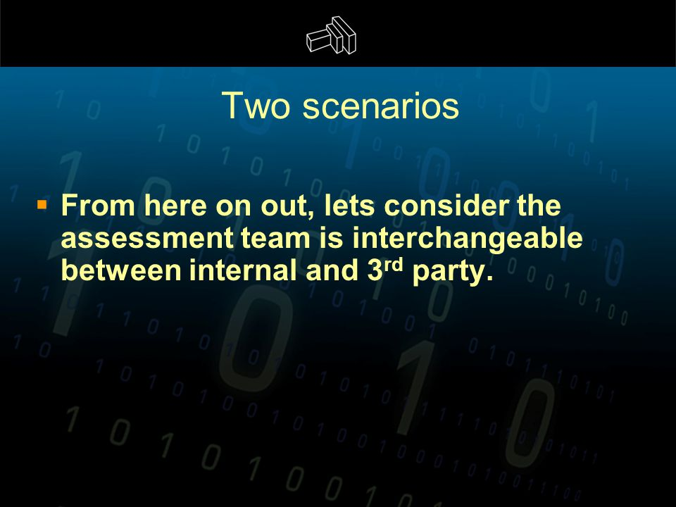 Two scenarios  From here on out, lets consider the assessment team is interchangeable between internal and 3 rd party.