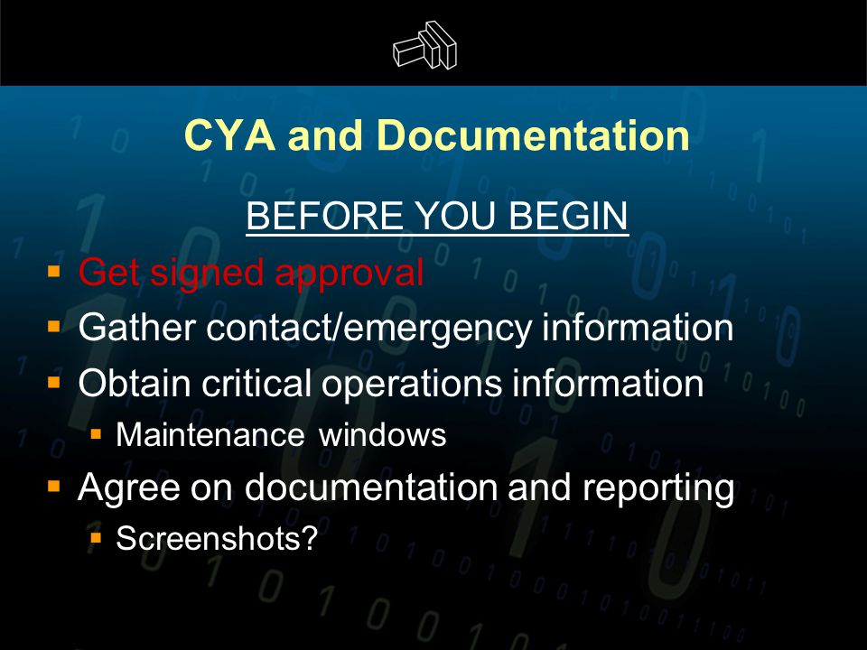 CYA and Documentation BEFORE YOU BEGIN  Get signed approval  Gather contact/emergency information  Obtain critical operations information  Maintenance windows  Agree on documentation and reporting  Screenshots?