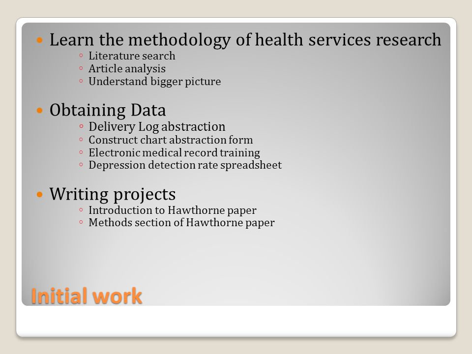 Initial work Learn the methodology of health services research ◦ Literature search ◦ Article analysis ◦ Understand bigger picture Obtaining Data ◦ Delivery Log abstraction ◦ Construct chart abstraction form ◦ Electronic medical record training ◦ Depression detection rate spreadsheet Writing projects ◦ Introduction to Hawthorne paper ◦ Methods section of Hawthorne paper