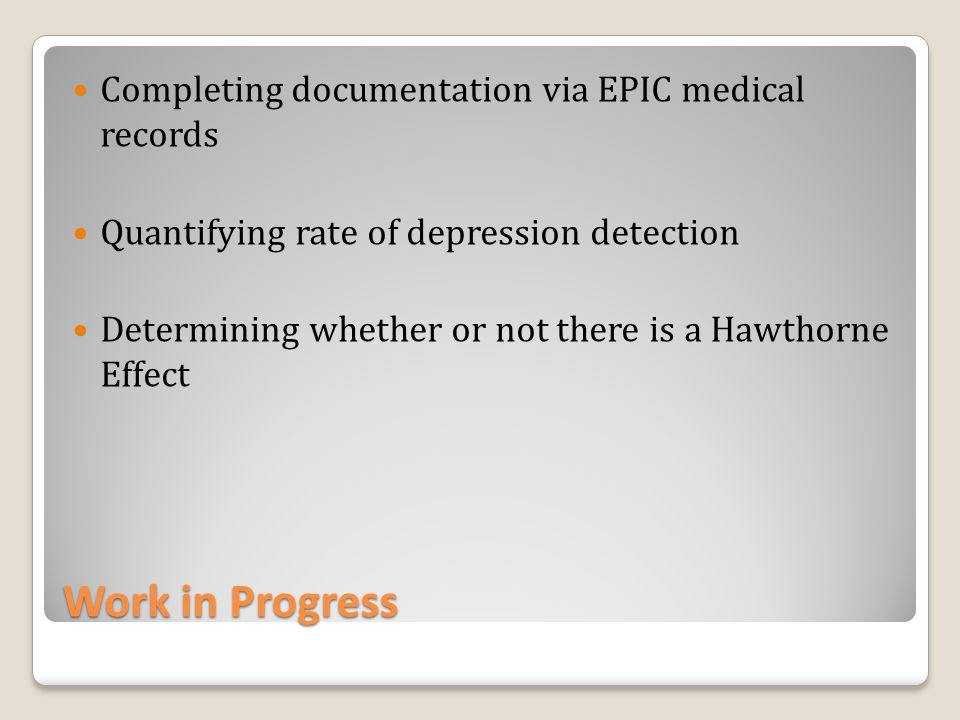 Work in Progress Completing documentation via EPIC medical records Quantifying rate of depression detection Determining whether or not there is a Hawthorne Effect