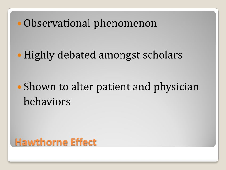 Hawthorne Effect Observational phenomenon Highly debated amongst scholars Shown to alter patient and physician behaviors