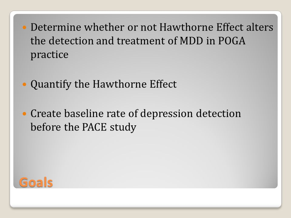 Goals Determine whether or not Hawthorne Effect alters the detection and treatment of MDD in POGA practice Quantify the Hawthorne Effect Create baseline rate of depression detection before the PACE study