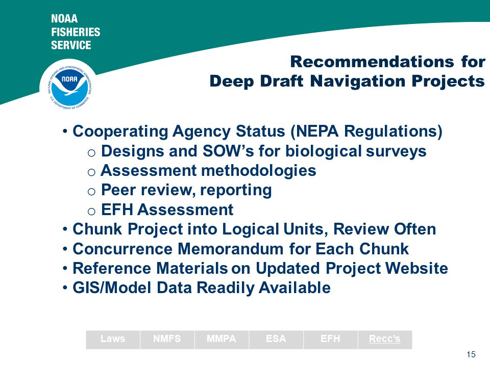 15 Recommendations for Deep Draft Navigation Projects Cooperating Agency Status (NEPA Regulations) o Designs and SOW's for biological surveys o Assessment methodologies o Peer review, reporting o EFH Assessment Chunk Project into Logical Units, Review Often Concurrence Memorandum for Each Chunk Reference Materials on Updated Project Website GIS/Model Data Readily Available LawsNMFSMMPAESAEFHRecc's