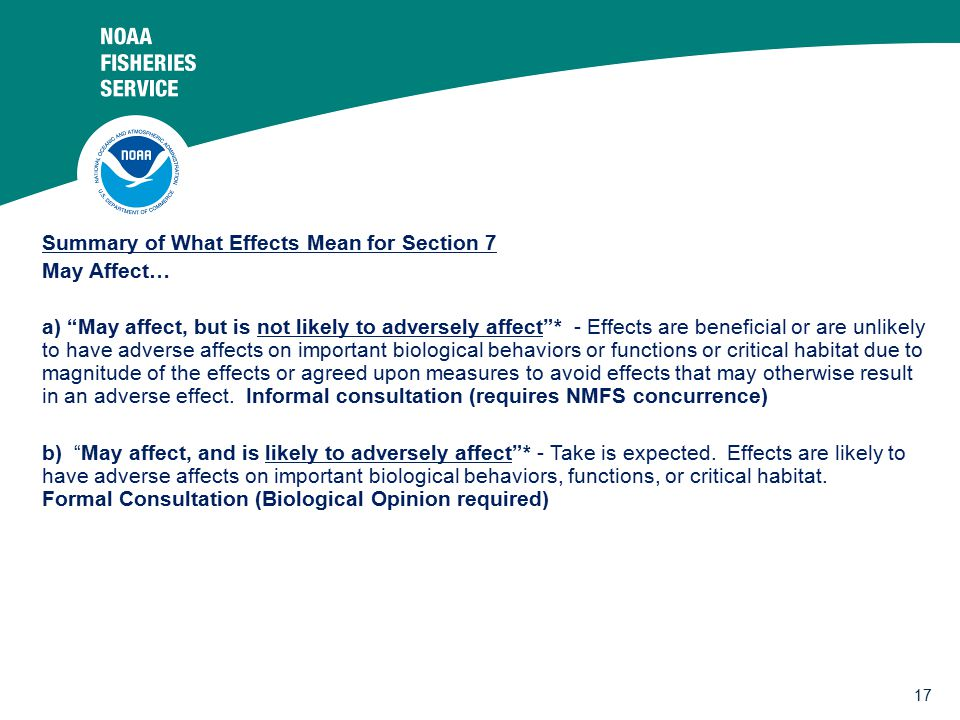 17 Summary of What Effects Mean for Section 7 May Affect… a) May affect, but is not likely to adversely affect * - Effects are beneficial or are unlikely to have adverse affects on important biological behaviors or functions or critical habitat due to magnitude of the effects or agreed upon measures to avoid effects that may otherwise result in an adverse effect.