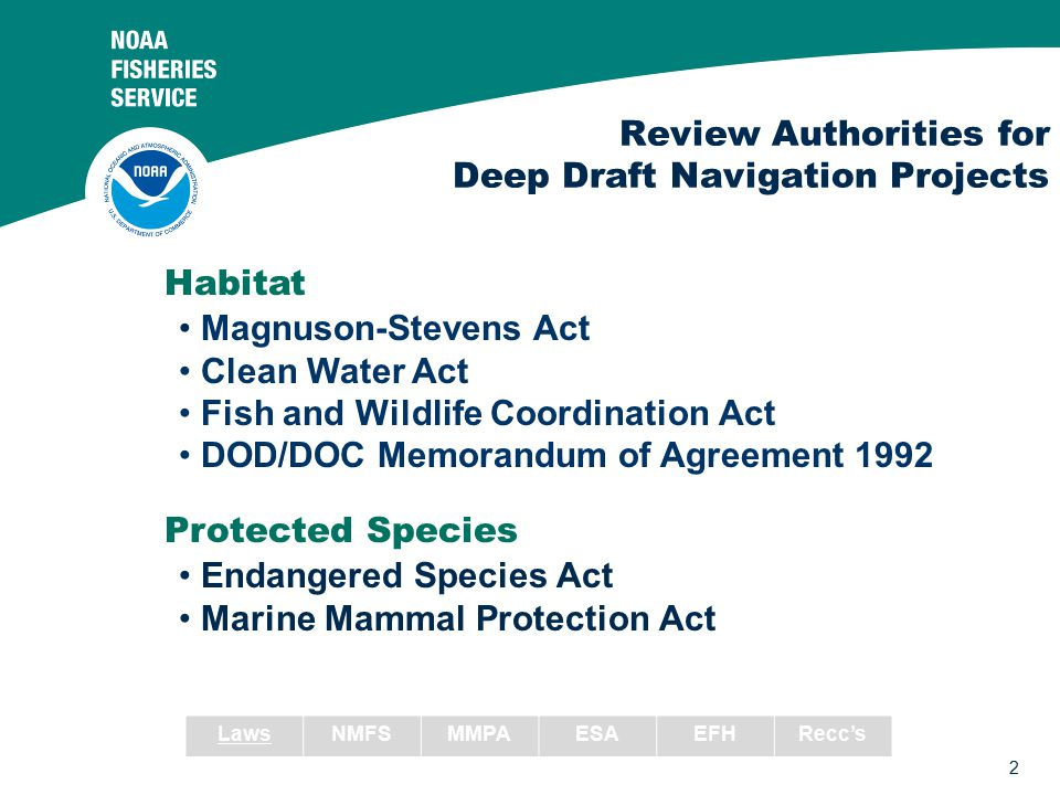 2 Review Authorities for Deep Draft Navigation Projects Habitat Protected Species Magnuson-Stevens Act Clean Water Act Fish and Wildlife Coordination Act DOD/DOC Memorandum of Agreement 1992 Endangered Species Act Marine Mammal Protection Act LawsNMFSMMPAESAEFHRecc's