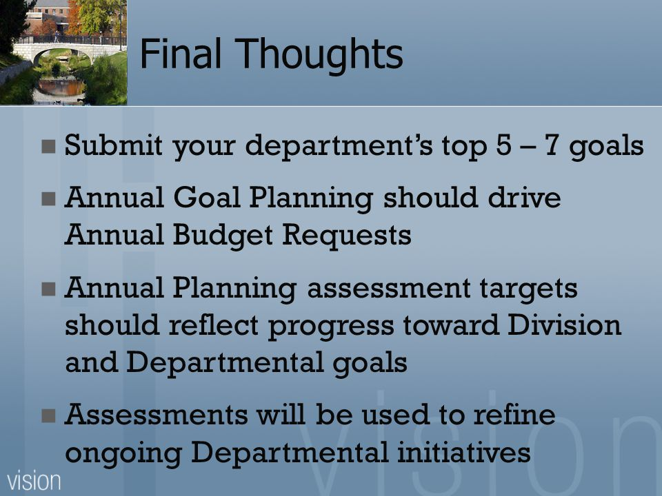 Final Thoughts Submit your department's top 5 – 7 goals Annual Goal Planning should drive Annual Budget Requests Annual Planning assessment targets should reflect progress toward Division and Departmental goals Assessments will be used to refine ongoing Departmental initiatives