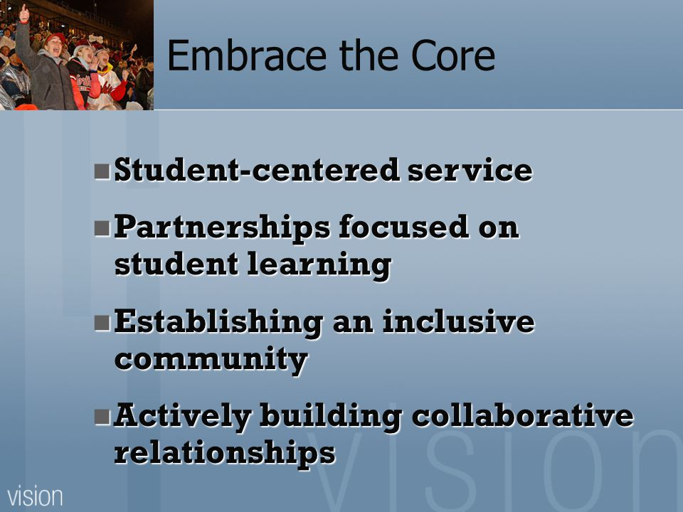 Embrace the Core Student-centered service Student-centered service Partnerships focused on student learning Partnerships focused on student learning Establishing an inclusive community Establishing an inclusive community Actively building collaborative relationships Actively building collaborative relationships