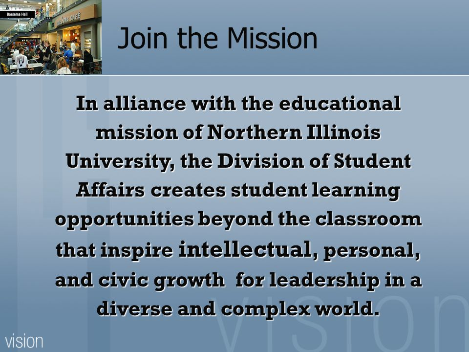 In alliance with the educational mission of Northern Illinois University, the Division of Student Affairs creates student learning opportunities beyond the classroom that inspire intellectual, personal, and civic growth for leadership in a diverse and complex world.