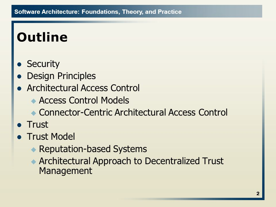 Software Architecture: Foundations, Theory, and Practice Some Threats of Decentralization Impersonation: Mallory says she is Bob to Alice Fraudulent Actions: Mallory doesn't complete transactions Misrepresenting Trust: Mallory tells everyone Bob is evil Collusion: Mallory and Eve tell everyone Bob is evil Addition of Unknowns: Alice has never met Bob 13 Trust management can serve as a potential countermeasure u Trust relationships help peers establish confidence in other peers