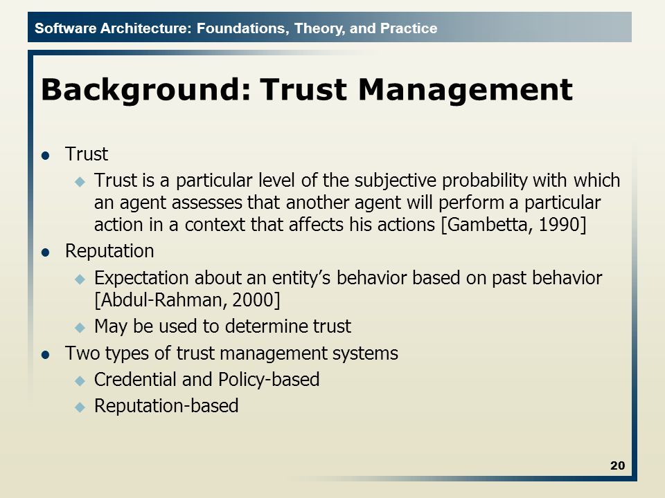 Software Architecture: Foundations, Theory, and Practice Background: Trust Management Trust u Trust is a particular level of the subjective probability with which an agent assesses that another agent will perform a particular action in a context that affects his actions [Gambetta, 1990] Reputation u Expectation about an entity's behavior based on past behavior [Abdul-Rahman, 2000] u May be used to determine trust Two types of trust management systems u Credential and Policy-based u Reputation-based 20