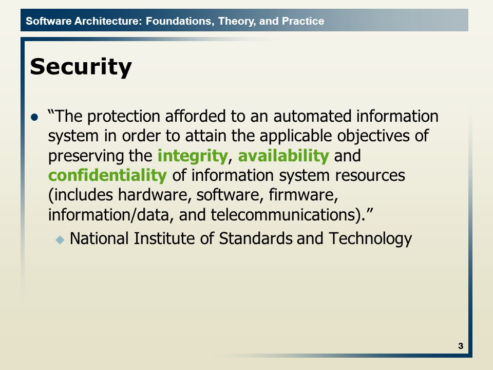 Software Architecture: Foundations, Theory, and Practice Security The protection afforded to an automated information system in order to attain the applicable objectives of preserving the integrity, availability and confidentiality of information system resources (includes hardware, software, firmware, information/data, and telecommunications). u National Institute of Standards and Technology 3