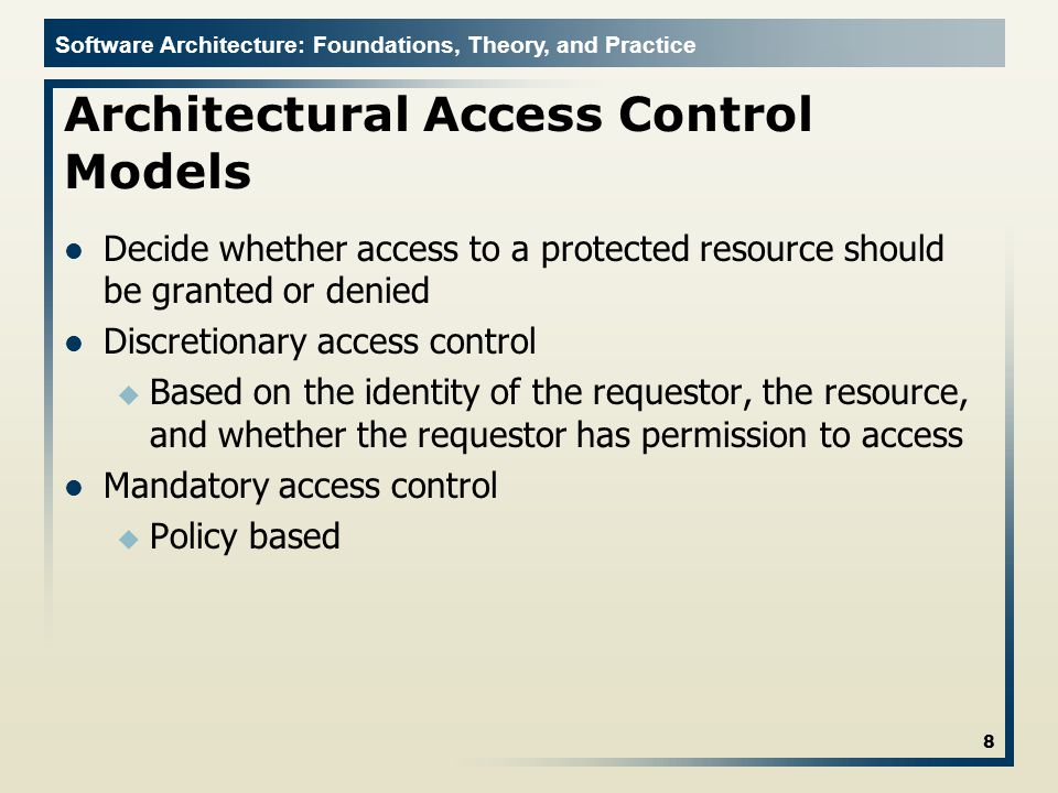 Software Architecture: Foundations, Theory, and Practice Architectural Access Control Models Decide whether access to a protected resource should be granted or denied Discretionary access control u Based on the identity of the requestor, the resource, and whether the requestor has permission to access Mandatory access control u Policy based 8