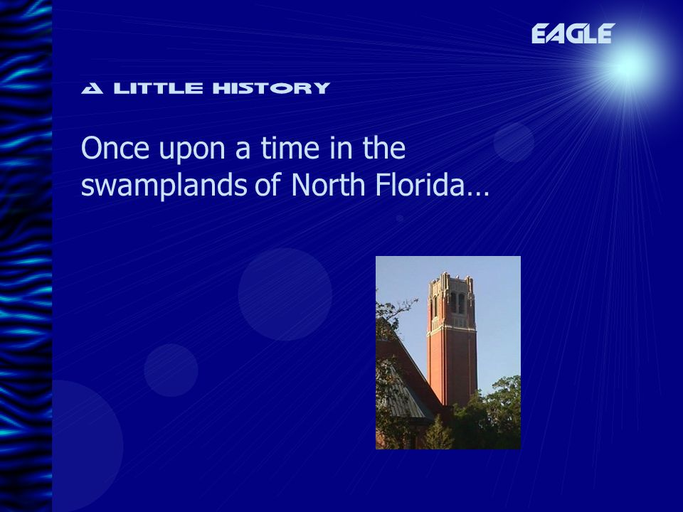 A little history Once upon a time in the swamplands of North Florida… EAGLE