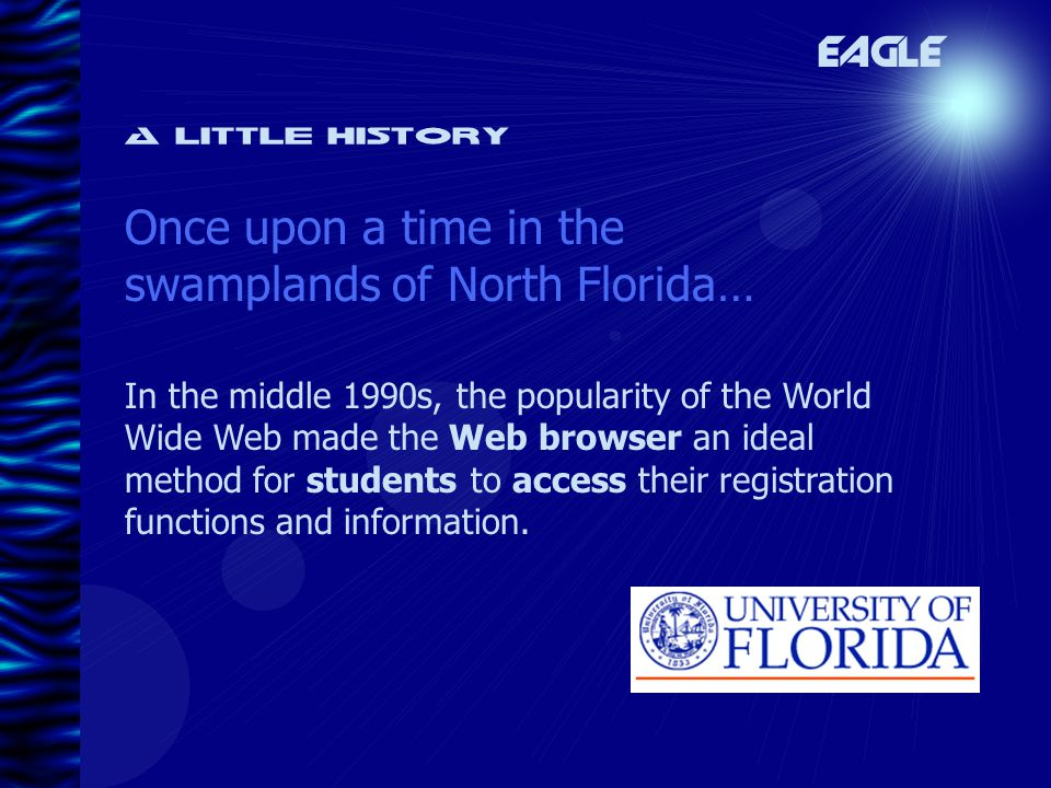 A little history Once upon a time in the swamplands of North Florida… EAGLE In the middle 1990s, the popularity of the World Wide Web made the Web browser an ideal method for students to access their registration functions and information.