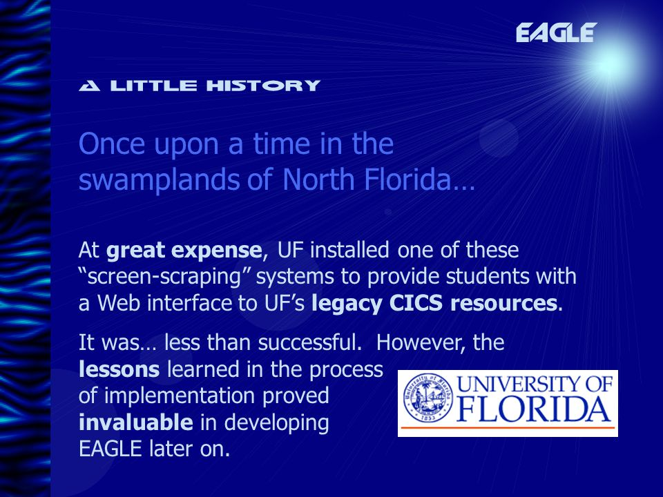 A little history Once upon a time in the swamplands of North Florida… EAGLE At great expense, UF installed one of these screen-scraping systems to provide students with a Web interface to UF's legacy CICS resources.