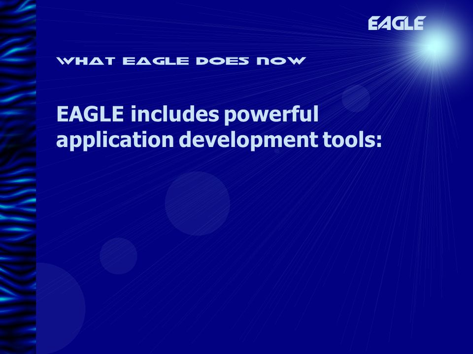 What eagle does now EAGLE EAGLE includes powerful application development tools: