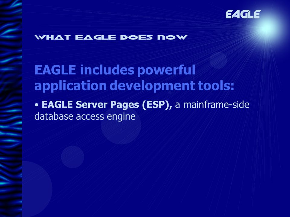 What eagle does now EAGLE EAGLE includes powerful application development tools: EAGLE Server Pages (ESP), a mainframe-side database access engine