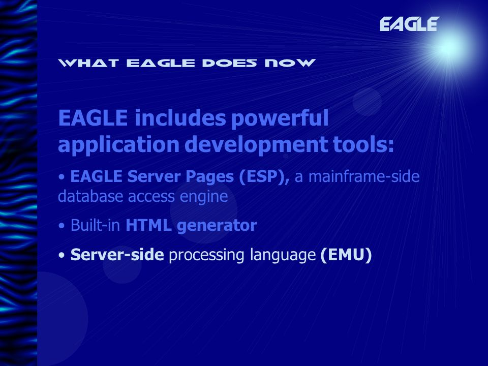 What eagle does now EAGLE EAGLE includes powerful application development tools: EAGLE Server Pages (ESP), a mainframe-side database access engine Built-in HTML generator Server-side processing language (EMU)