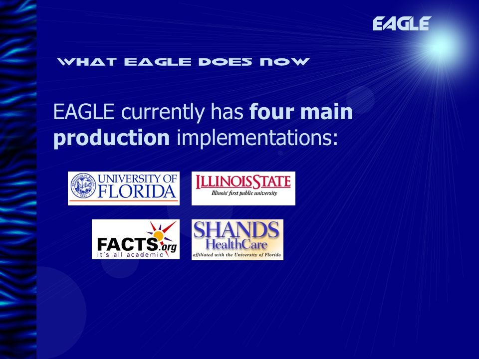 What eagle does now EAGLE currently has four main production implementations: EAGLE