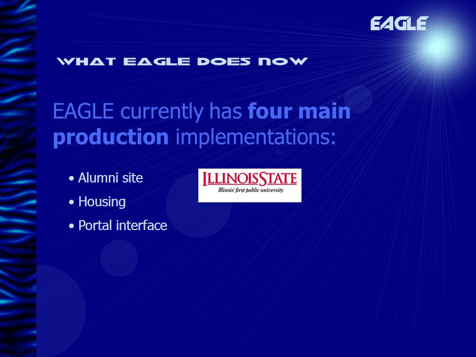 What eagle does now EAGLE currently has four main production implementations: EAGLE Alumni site Housing Portal interface