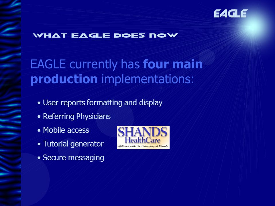 User reports formatting and display Referring Physicians Mobile access Tutorial generator Secure messaging What eagle does now EAGLE currently has four main production implementations: EAGLE