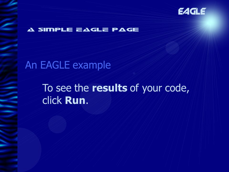 A simple EAGLE page An EAGLE example EAGLE To see the results of your code, click Run.