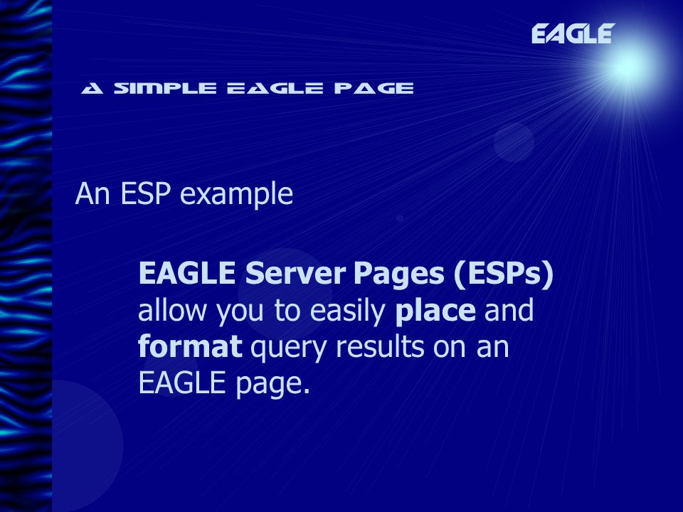A simple EAGLE page An ESP example EAGLE EAGLE Server Pages (ESPs) allow you to easily place and format query results on an EAGLE page.