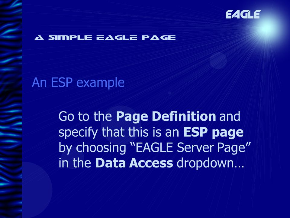 A simple EAGLE page An ESP example EAGLE Go to the Page Definition and specify that this is an ESP page by choosing EAGLE Server Page in the Data Access dropdown…