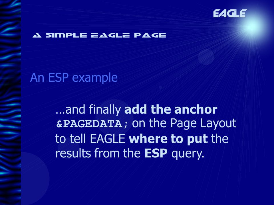 A simple EAGLE page An ESP example EAGLE …and finally add the anchor &PAGEDATA; on the Page Layout to tell EAGLE where to put the results from the ESP query.