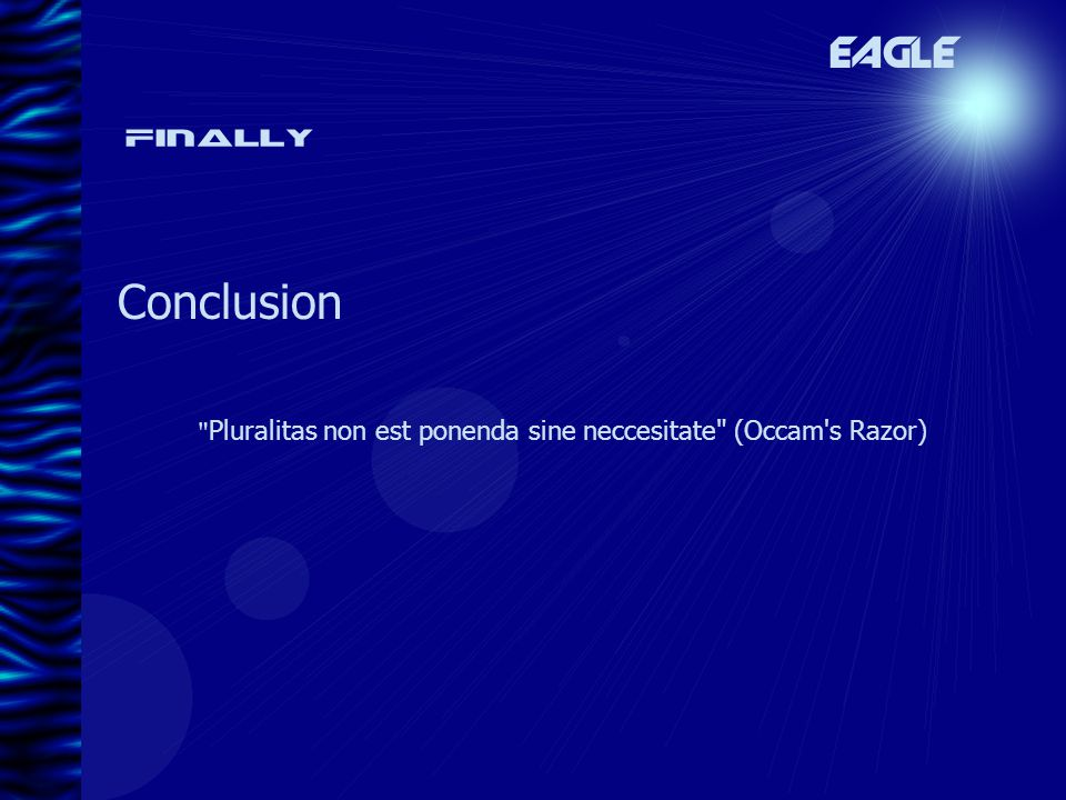 Finally Conclusion EAGLE Pluralitas non est ponenda sine neccesitate (Occam s Razor)