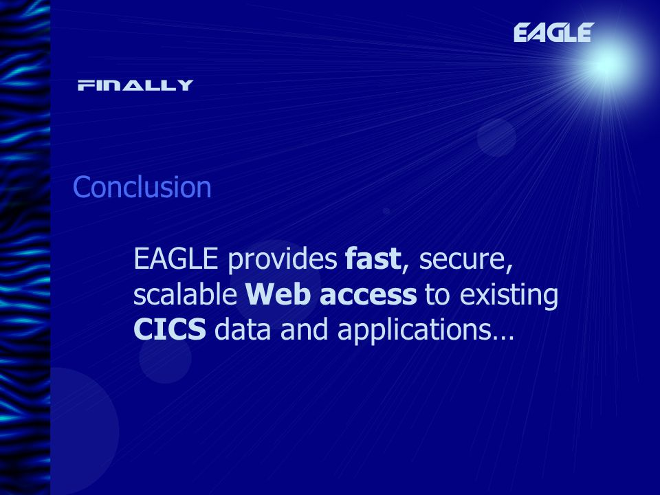 Finally Conclusion EAGLE EAGLE provides fast, secure, scalable Web access to existing CICS data and applications…