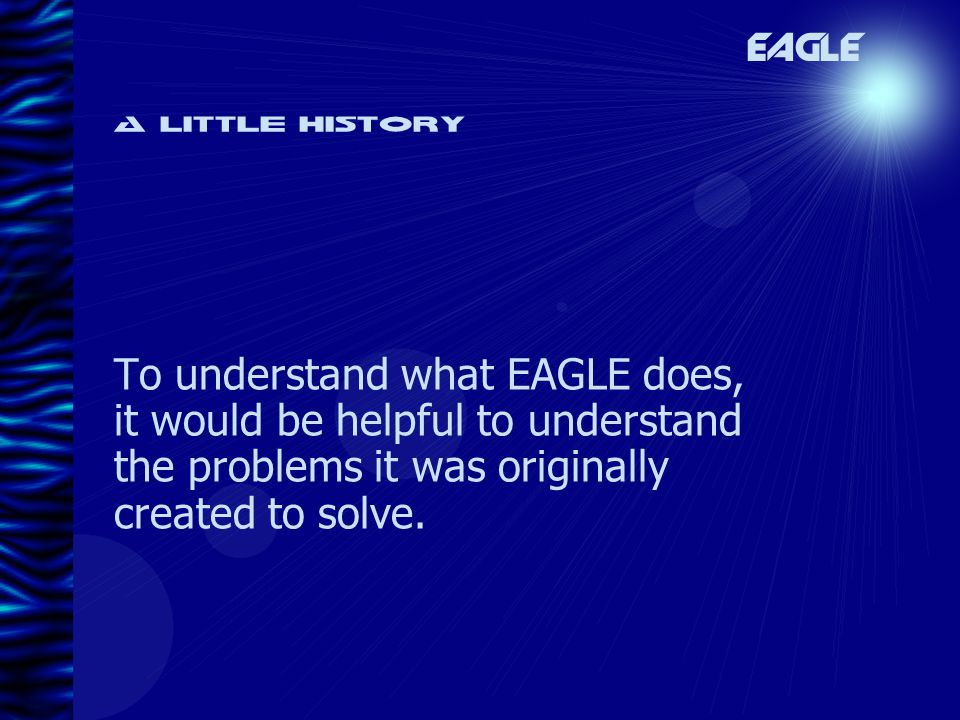 A little history To understand what EAGLE does, it would be helpful to understand the problems it was originally created to solve.