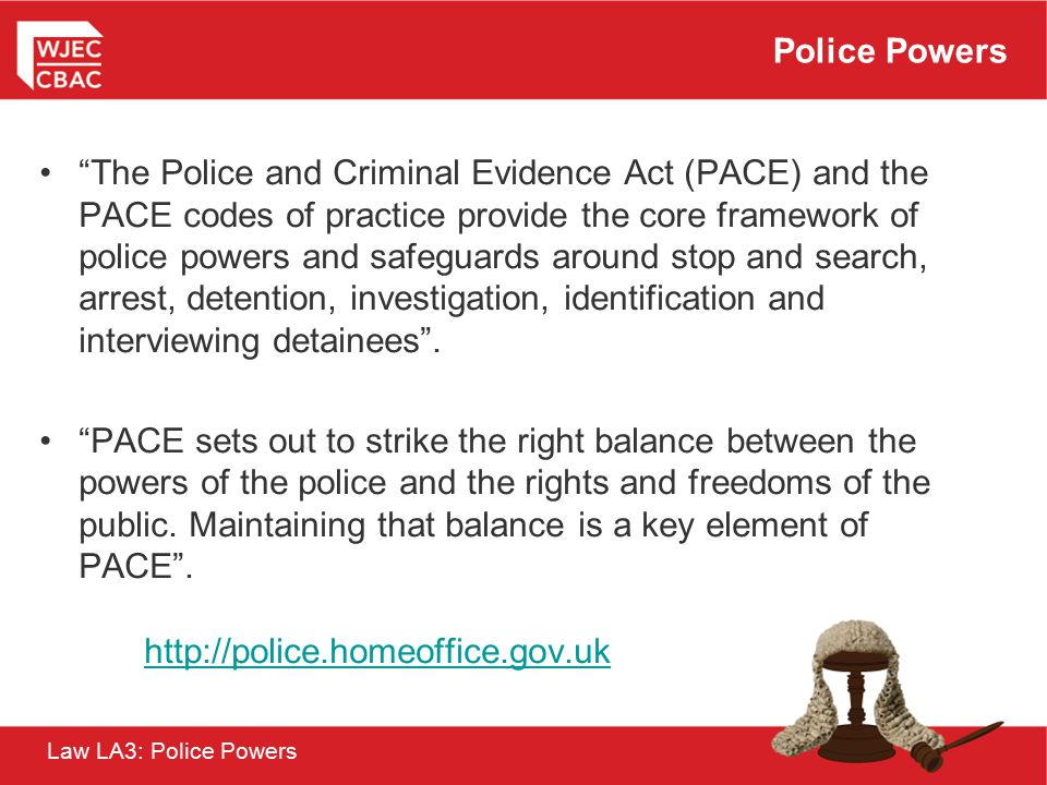 "Law LA3: Police Powers Police Powers ""The Police and Criminal Evidence Act (PACE) and the PACE codes of practice provide the core framework of police"