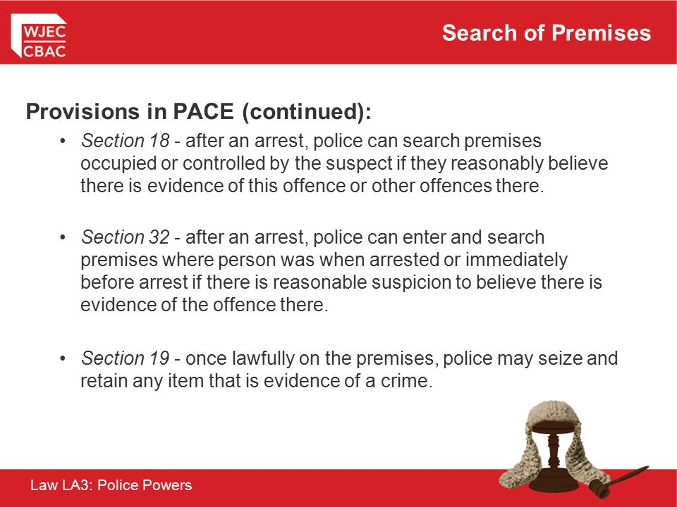 Law LA3: Police Powers Search of Premises Provisions in PACE (continued): Section 18 - after an arrest, police can search premises occupied or control