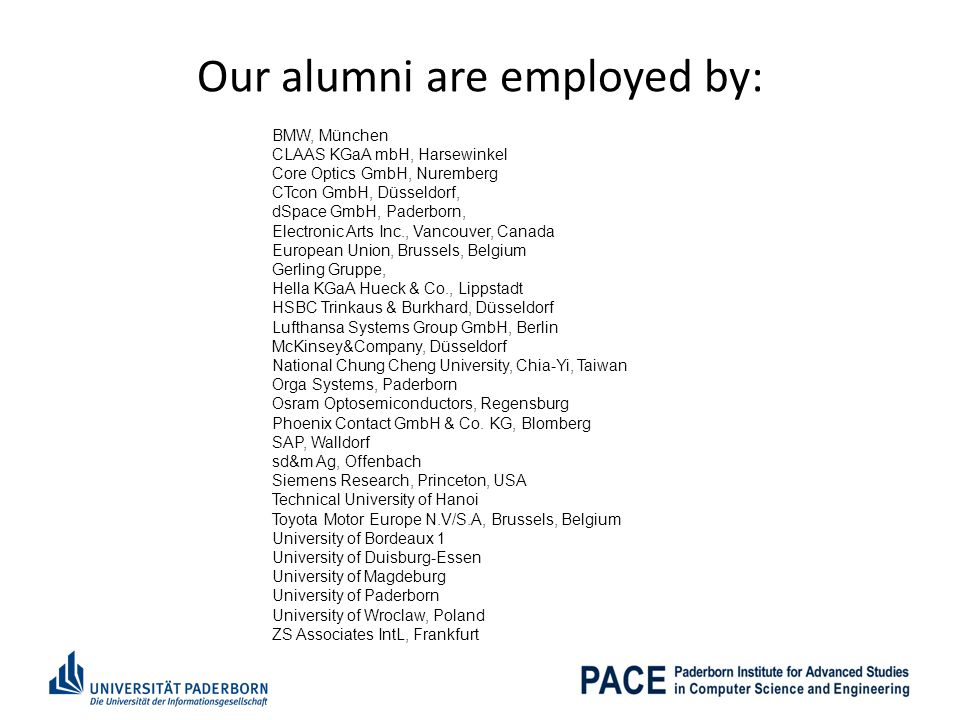 Our alumni are employed by: BMW, München CLAAS KGaA mbH, Harsewinkel Core Optics GmbH, Nuremberg CTcon GmbH, Düsseldorf, dSpace GmbH, Paderborn, Electronic Arts Inc., Vancouver, Canada European Union, Brussels, Belgium Gerling Gruppe, Hella KGaA Hueck & Co., Lippstadt HSBC Trinkaus & Burkhard, Düsseldorf Lufthansa Systems Group GmbH, Berlin McKinsey&Company, Düsseldorf National Chung Cheng University, Chia-Yi, Taiwan Orga Systems, Paderborn Osram Optosemiconductors, Regensburg Phoenix Contact GmbH & Co.