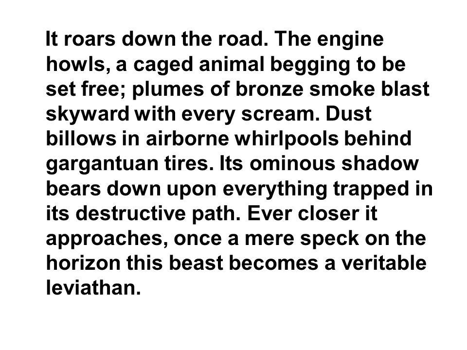 It roars down the road.