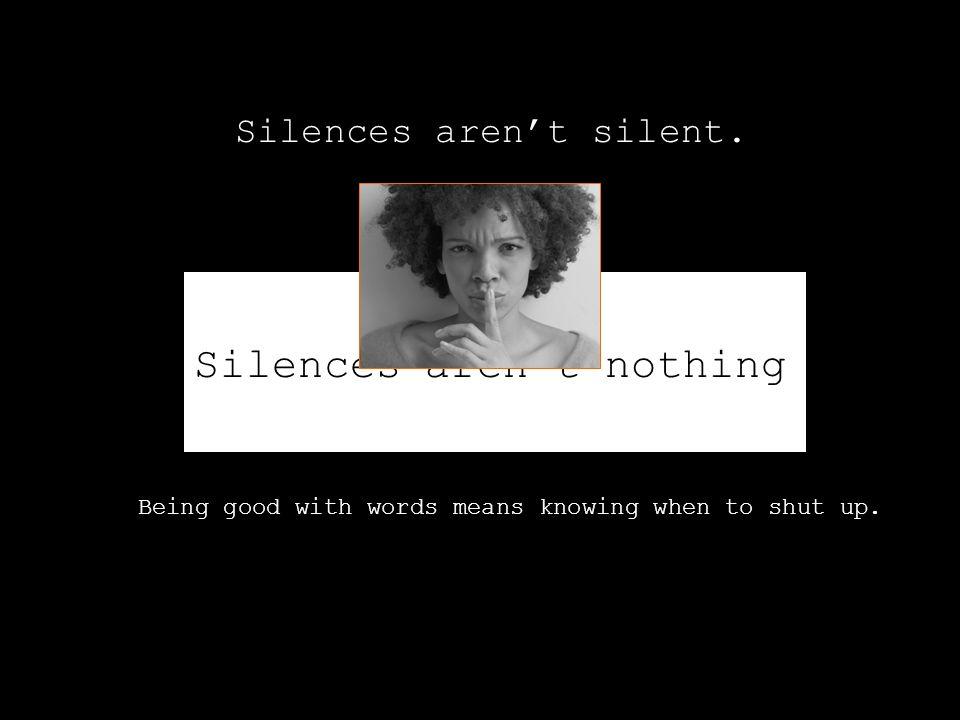 Silences aren't silent. Silences aren't nothing.