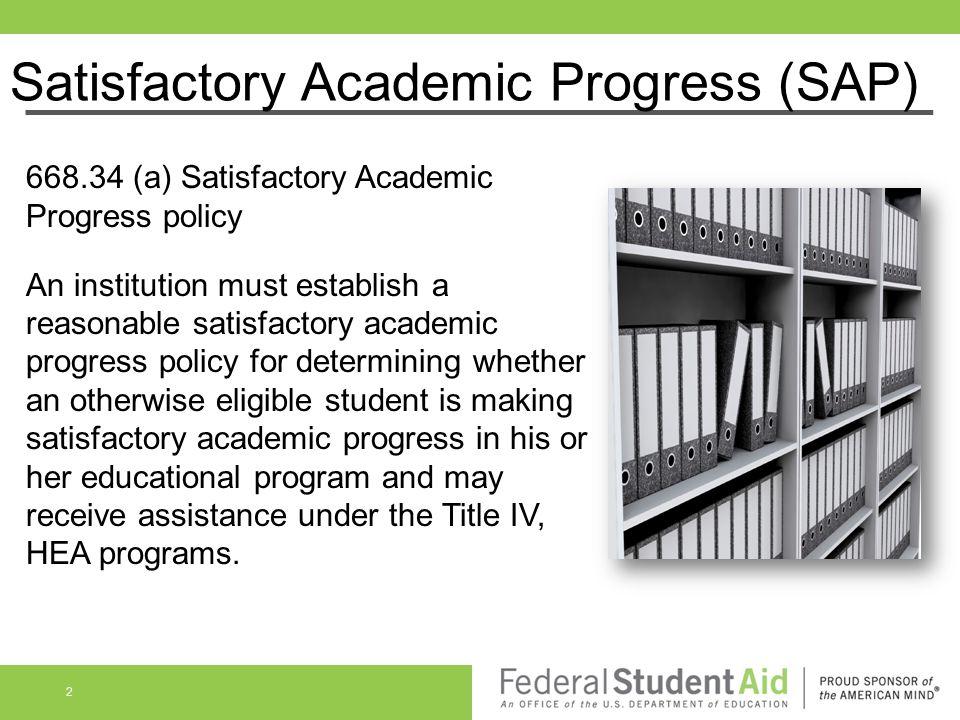 Satisfactory Academic Progress (SAP) 668.34 (a) Satisfactory Academic Progress policy An institution must establish a reasonable satisfactory academic