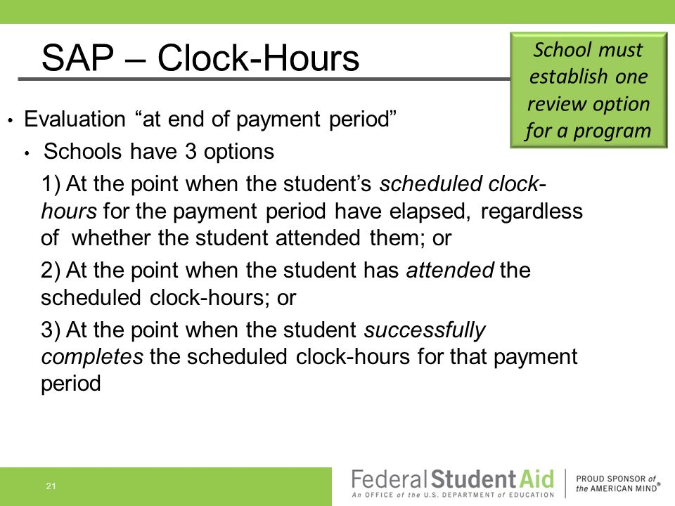"""SAP – Clock-Hours Evaluation """"at end of payment period"""" Schools have 3 options 1) At the point when the student's scheduled clock- hours for the payme"""