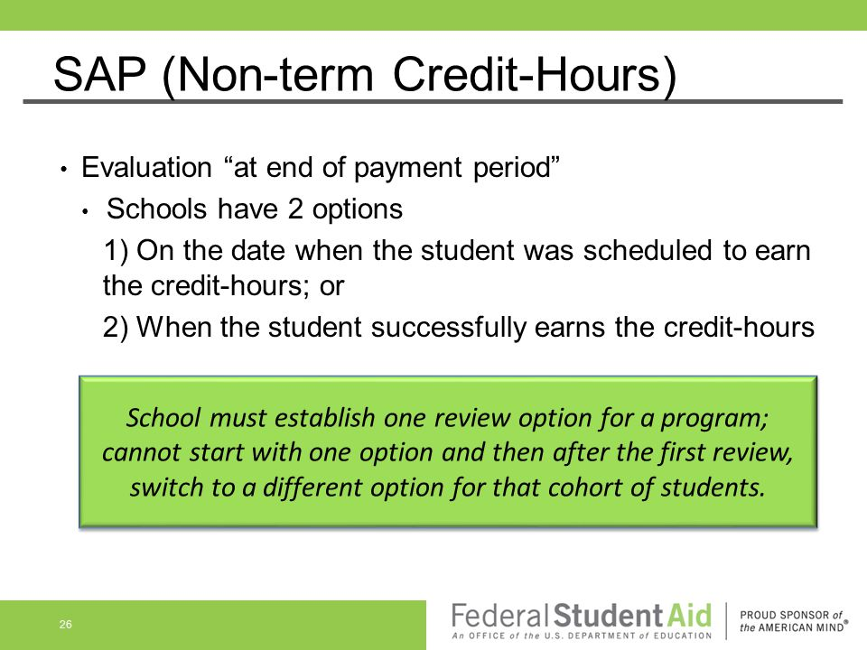 """SAP (Non-term Credit-Hours) Evaluation """"at end of payment period"""" Schools have 2 options 1) On the date when the student was scheduled to earn the cre"""