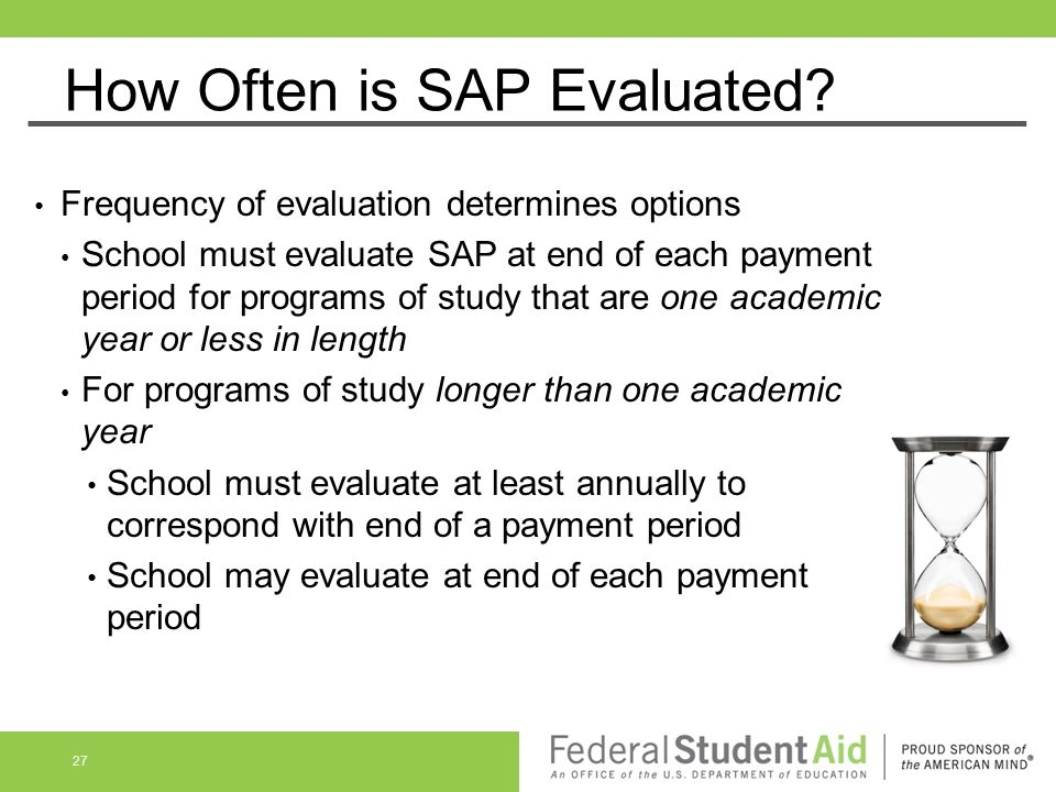 How Often is SAP Evaluated? Frequency of evaluation determines options School must evaluate SAP at end of each payment period for programs of study th