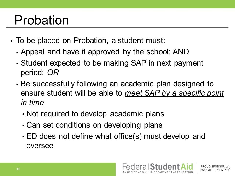 Probation To be placed on Probation, a student must: Appeal and have it approved by the school; AND Student expected to be making SAP in next payment
