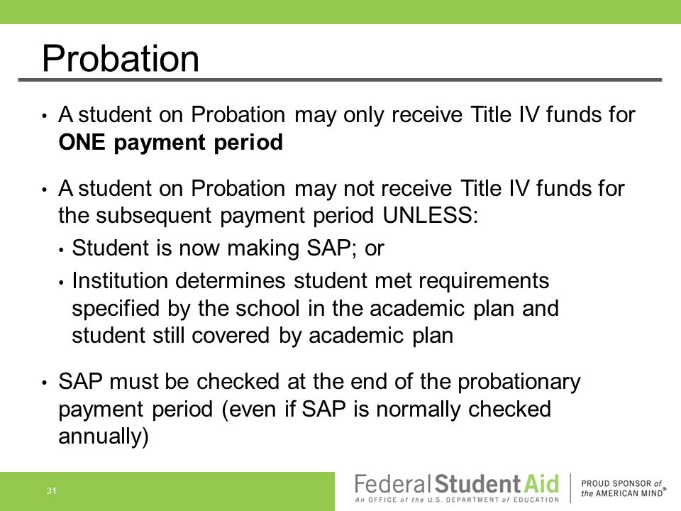Probation A student on Probation may only receive Title IV funds for ONE payment period A student on Probation may not receive Title IV funds for the