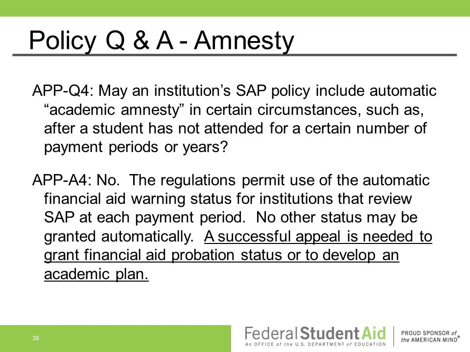 """Policy Q & A - Amnesty APP-Q4: May an institution's SAP policy include automatic """"academic amnesty"""" in certain circumstances, such as, after a student"""