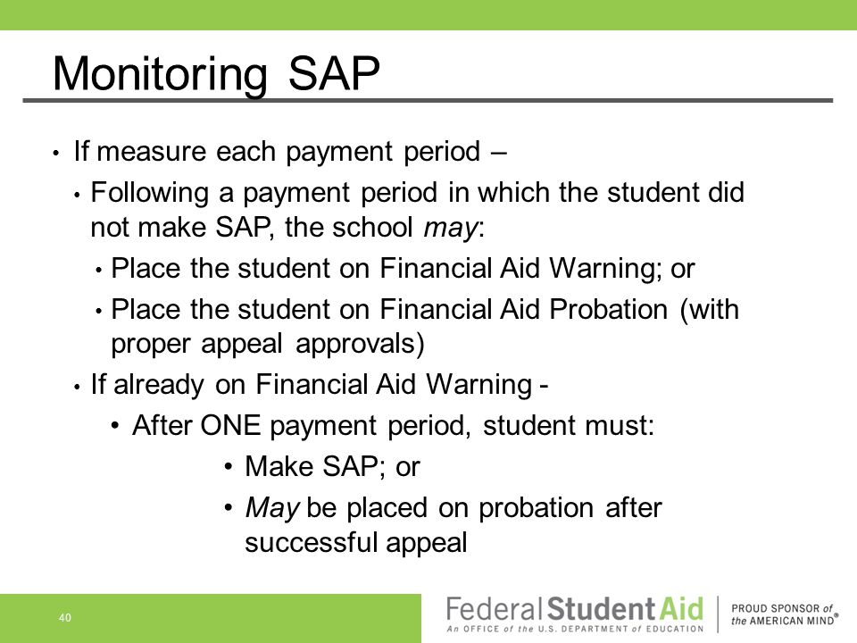 Monitoring SAP If measure each payment period – Following a payment period in which the student did not make SAP, the school may: Place the student on