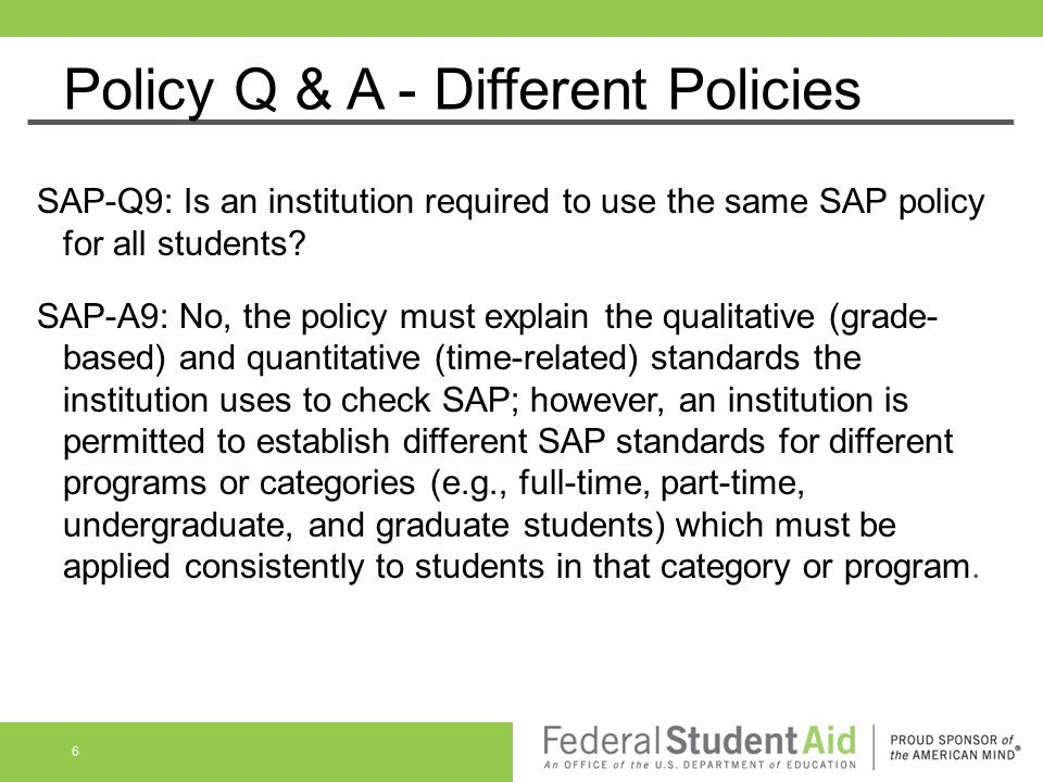 Policy Q & A - Different Policies SAP-Q9: Is an institution required to use the same SAP policy for all students? SAP-A9: No, the policy must explain