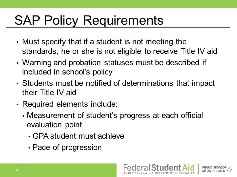 SAP Policy Requirements Must specify that if a student is not meeting the standards, he or she is not eligible to receive Title IV aid Warning and pro