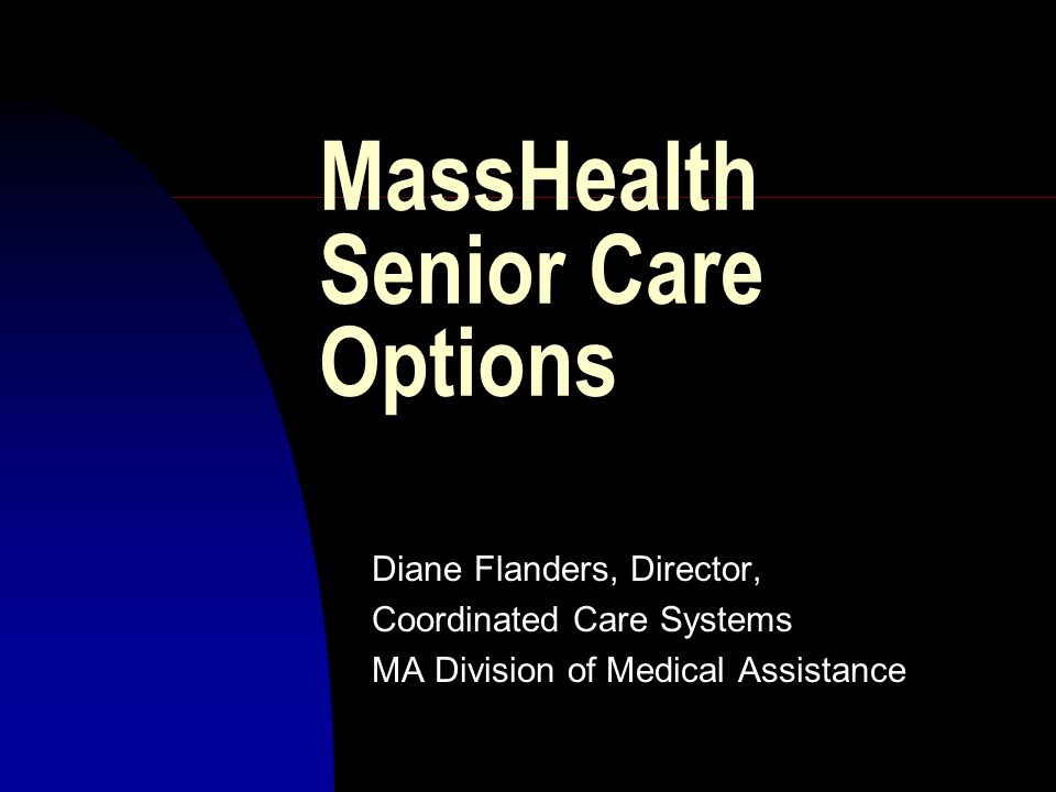 MassHealth Senior Care Options Diane Flanders, Director, Coordinated Care Systems MA Division of Medical Assistance