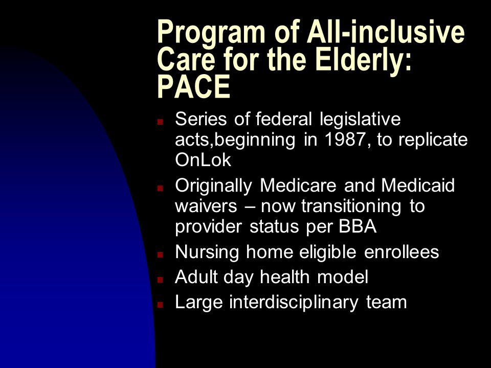 Program of All-inclusive Care for the Elderly: PACE n Series of federal legislative acts,beginning in 1987, to replicate OnLok n Originally Medicare and Medicaid waivers – now transitioning to provider status per BBA n Nursing home eligible enrollees n Adult day health model n Large interdisciplinary team